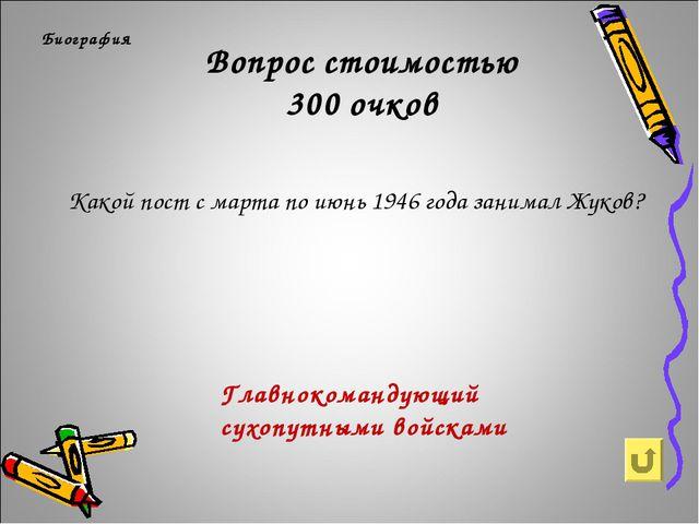 Вопрос стоимостью 300 очков Биография Какой пост с марта по июнь 1946 года за...