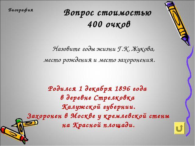 Вопрос стоимостью 400 очков Биография Назовите годы жизни Г.К. Жукова, мест...