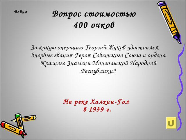 Вопрос стоимостью 400 очков Война За какую операцию Георгий Жуков удостоился...