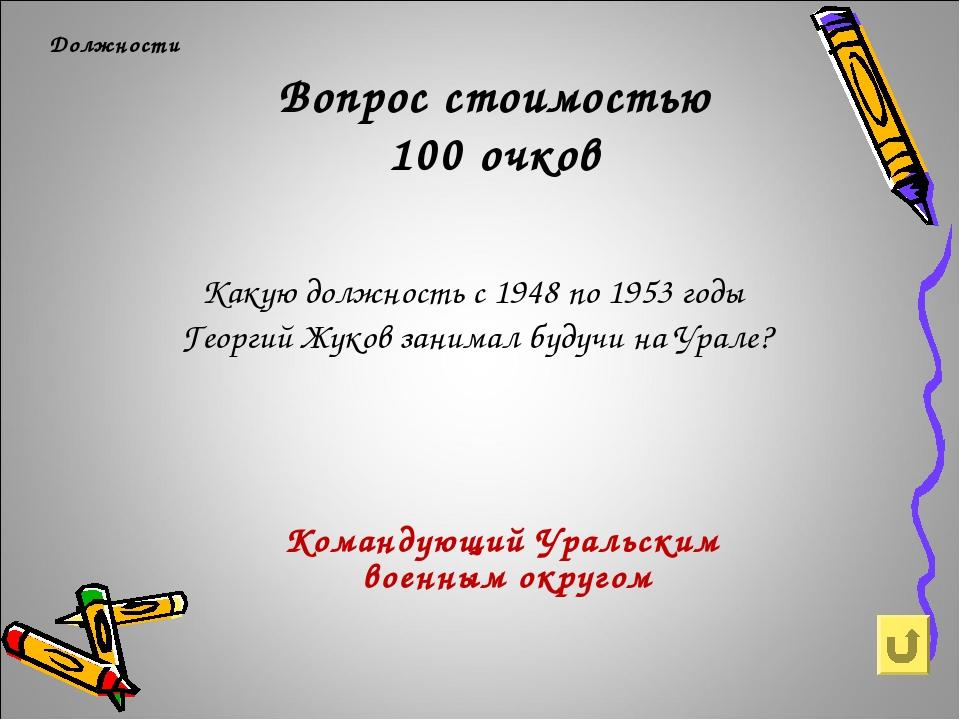 Вопрос стоимостью 100 очков Должности Какую должность с 1948 по 1953 годы Гео...