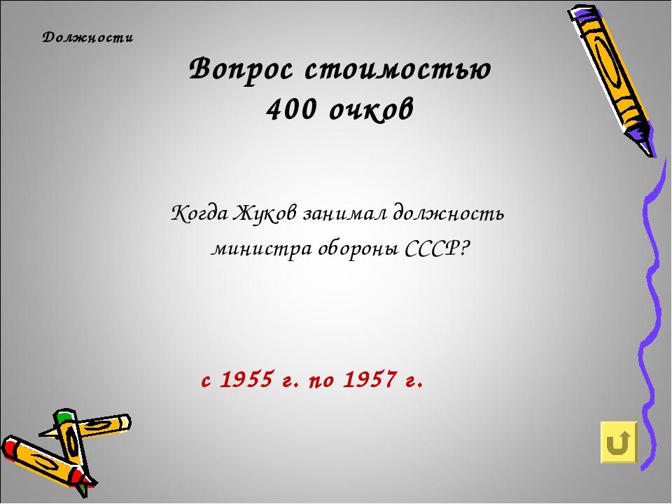 Вопрос стоимостью 400 очков Должности Когда Жуков занимал должность министра...