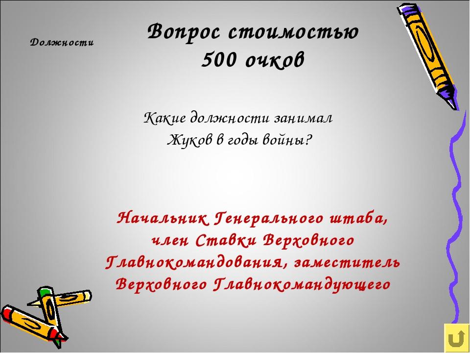 Вопрос стоимостью 500 очков Должности Какие должности занимал Жуков в годы во...