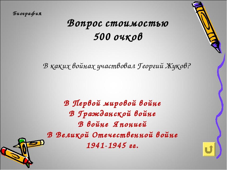 Вопрос стоимостью 500 очков Биография В каких войнах участвовал Георгий Жуков...