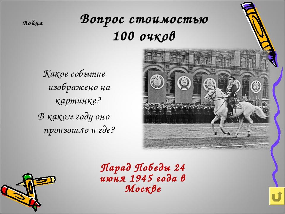 Вопрос стоимостью 100 очков Война Парад Победы 24 июня 1945 года в Москве Как...