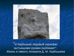 """""""И Карбышев ледовый саркофаг застывшими руками разбивает"""". Жизнь и смерть ген"""