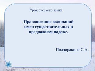 Урок русского языка Подзиракина С.А. 12.12.11 Правописание окончаний имен сущ