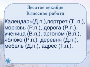 Десятое декабря Классная работа Календарь(Д.п.),портрет (Т. п.), морковь (Р.п