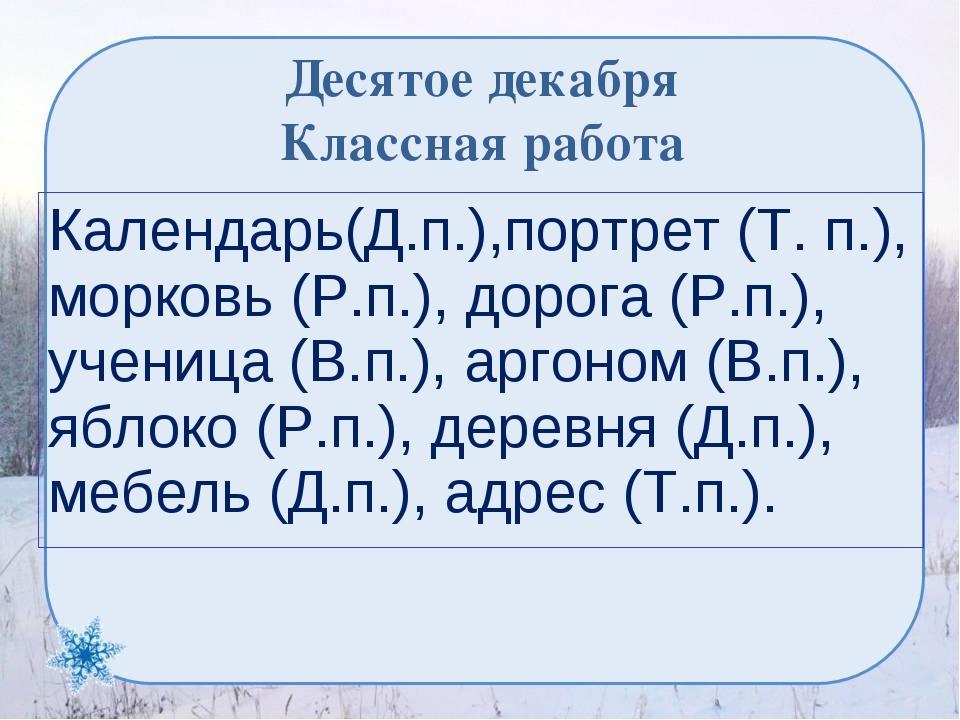 Десятое декабря Классная работа Календарь(Д.п.),портрет (Т. п.), морковь (Р.п...
