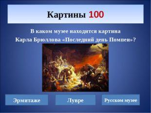 В каком музее находится картина Карла Брюллова «Последний день Помпеи»? Карти