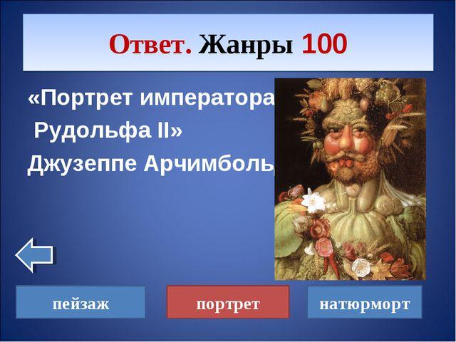 «Портрет императора Рудольфа II» Джузеппе Арчимбольдо Ответ. Жанры 100 пейзаж...