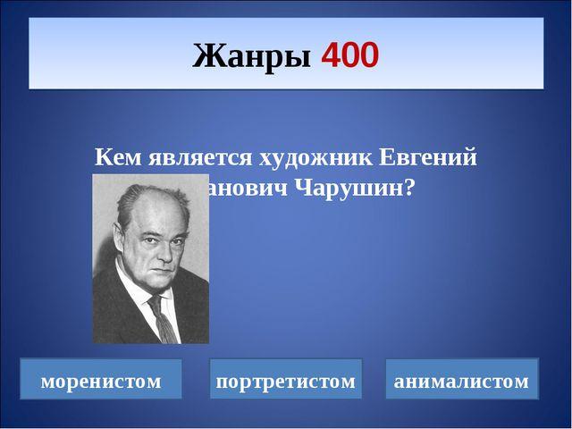 Кем является художник Евгений Иванович Чарушин? Жанры 400 моренистом портрет...