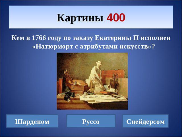 Кем в 1766 году по заказу Екатерины II исполнен «Натюрморт с атрибутами искус...