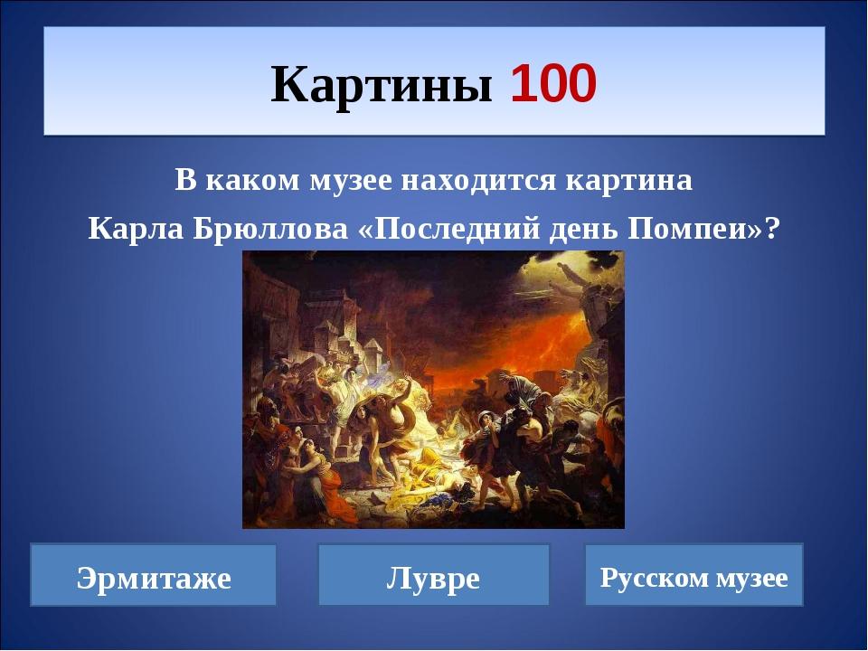 В каком музее находится картина Карла Брюллова «Последний день Помпеи»? Карти...