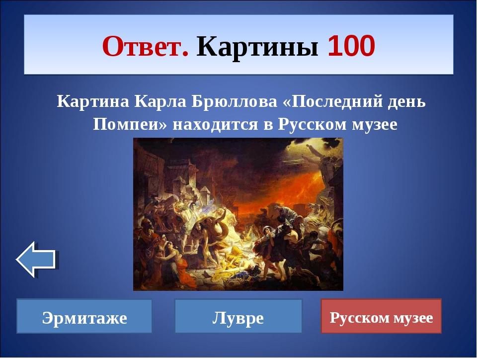 Картина Карла Брюллова «Последний день Помпеи» находится в Русском музее Отв...