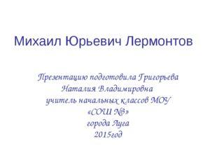 Михаил Юрьевич Лермонтов Презентацию подготовила Григорьева Наталия Владимиро
