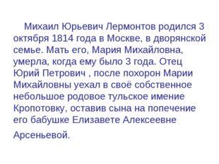 Михаил Юрьевич Лермонтов родился 3 октября 1814 года в Москве, в дворянской