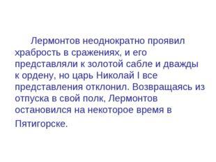 Лермонтов неоднократно проявил храбрость в сражениях, и его представляли к з