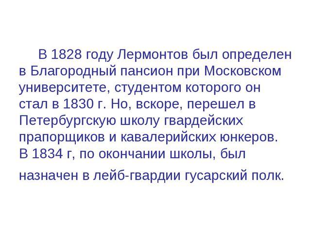 В 1828 году Лермонтов был определен в Благородный пансион при Московском уни...
