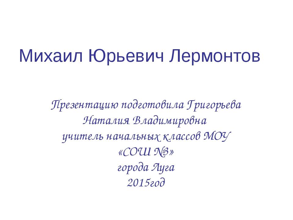Михаил Юрьевич Лермонтов Презентацию подготовила Григорьева Наталия Владимиро...