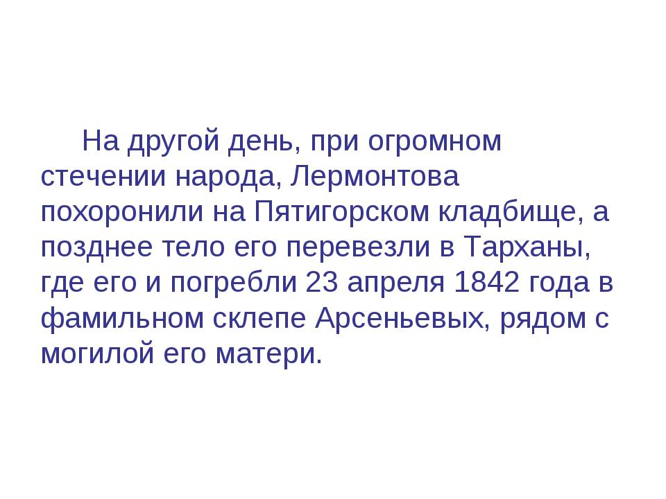 На другой день, при огромном стечении народа, Лермонтова похоронили на Пятиг...