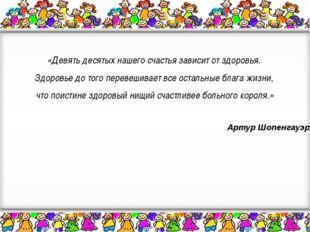 «Девять десятых нашего счастья зависит от здоровья. Здоровье до того перевеш
