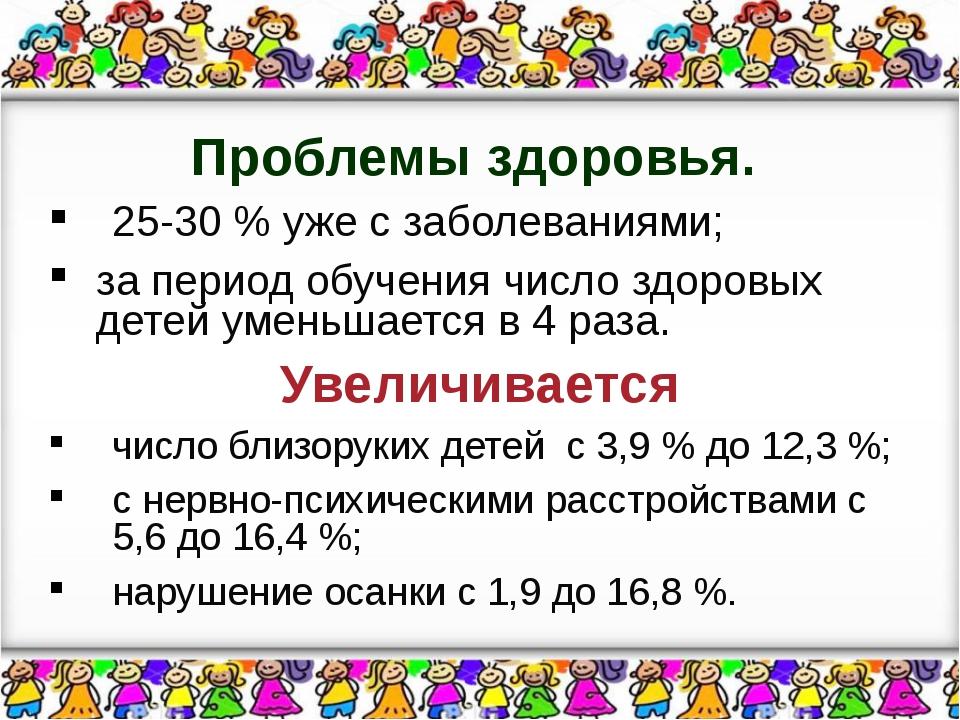 Проблемы здоровья. 25-30 % уже с заболеваниями; за период обучения число здор...