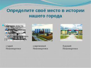 Определите своё место в истории нашего города старый Нижневартовск современны