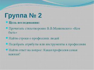 Группа № 2 Цель исследования: Прочитать стихотворение В.В.Маяковского «Кем бы
