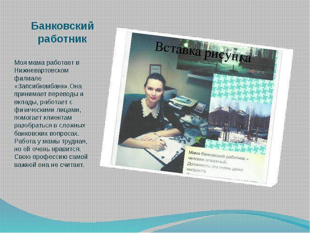 Банковский работник Моя мама работает в Нижневартовском филиале «Запсибкомбан...