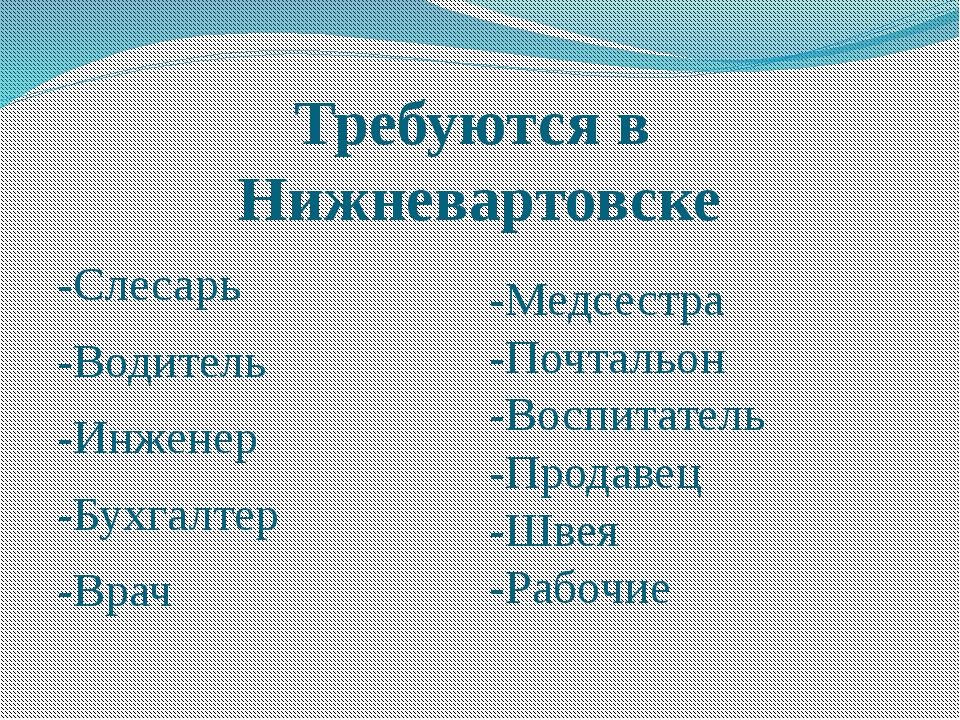 Требуются в Нижневартовске -Слесарь -Водитель -Инженер -Бухгалтер -Врач -Медс...