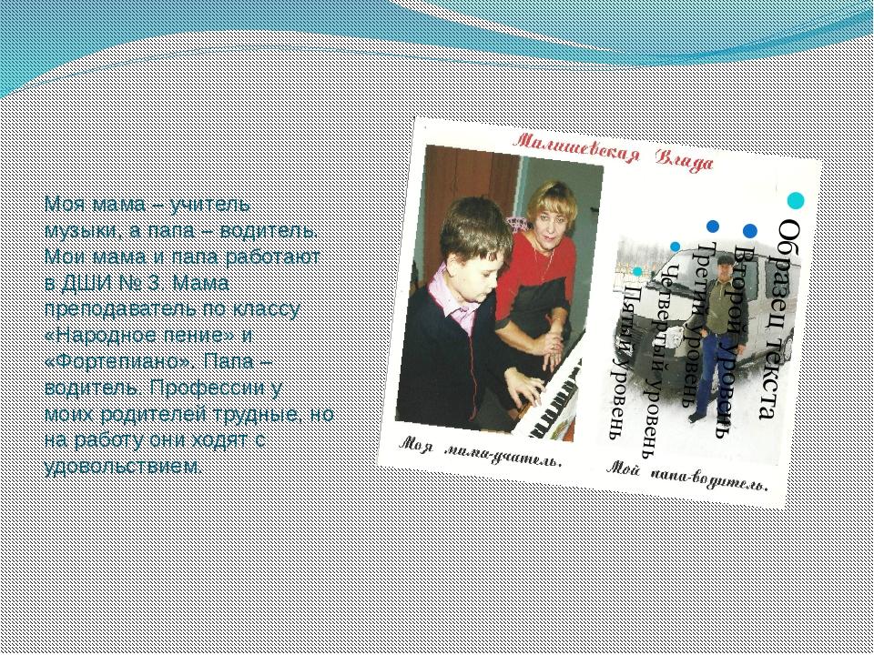 Моя мама – учитель музыки, а папа – водитель. Мои мама и папа работают в ДШИ...