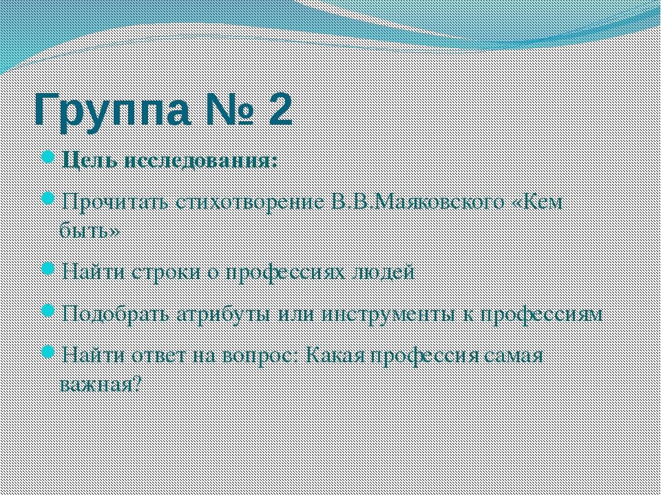 Группа № 2 Цель исследования: Прочитать стихотворение В.В.Маяковского «Кем бы...
