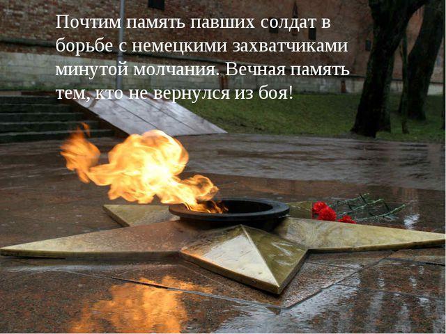 Почтим память павших солдат в борьбе с немецкими захватчиками минутой молчани...