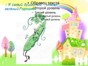 - Я самый душистый, - сказал зелёный Горошек. FokinaLida.75@mail.ru