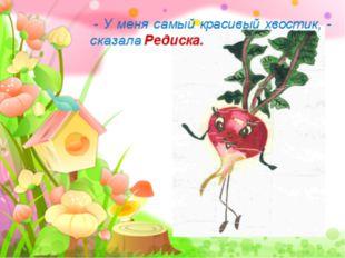 - У меня самый красивый хвостик, - сказала Редиска. FokinaLida.75@mail.ru