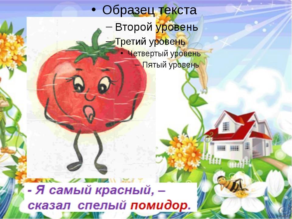 - Я самый красный, – сказал спелый помидор. FokinaLida.75@mail.ru