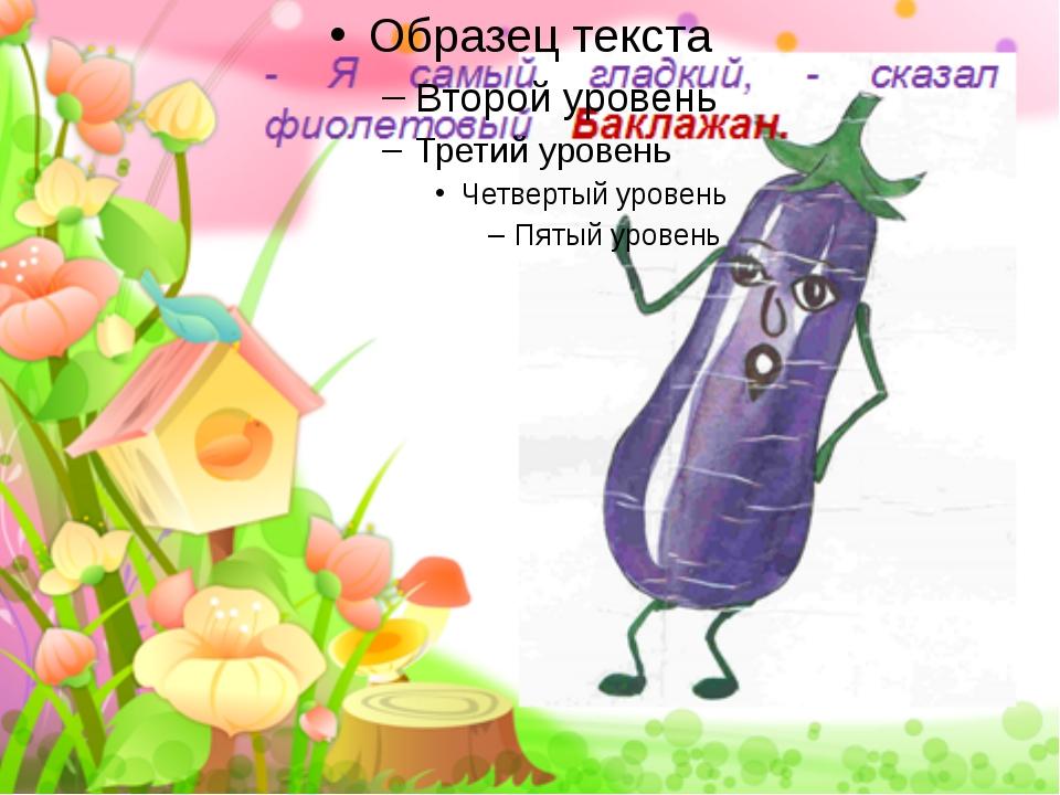 - Я самый гладкий, - сказал фиолетовый Баклажан. FokinaLida.75@mail.ru