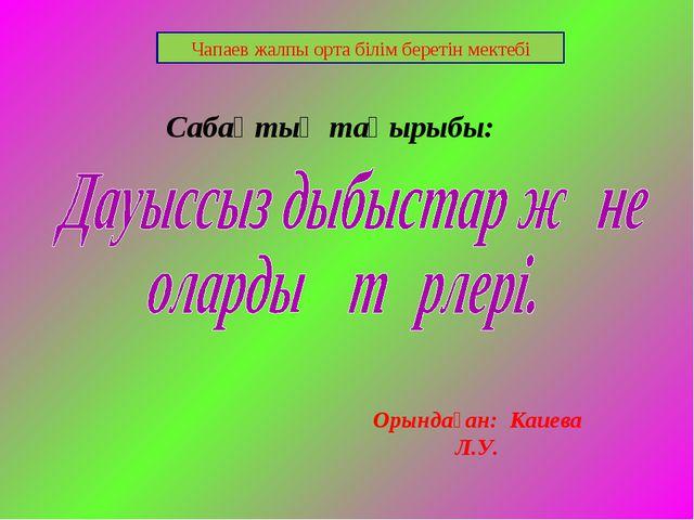 Сабақтың тақырыбы: Чапаев жалпы орта білім беретін мектебі Орындаған: Каиева...