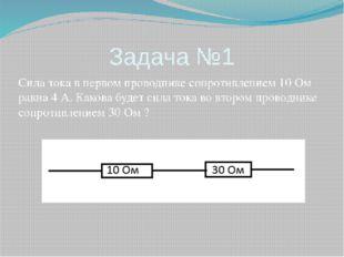 Задача №1 Сила тока в первом проводнике сопротивлением 10 Ом равна 4 А. Каков
