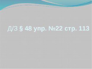 Д/З § 48 упр. №22 стр. 113