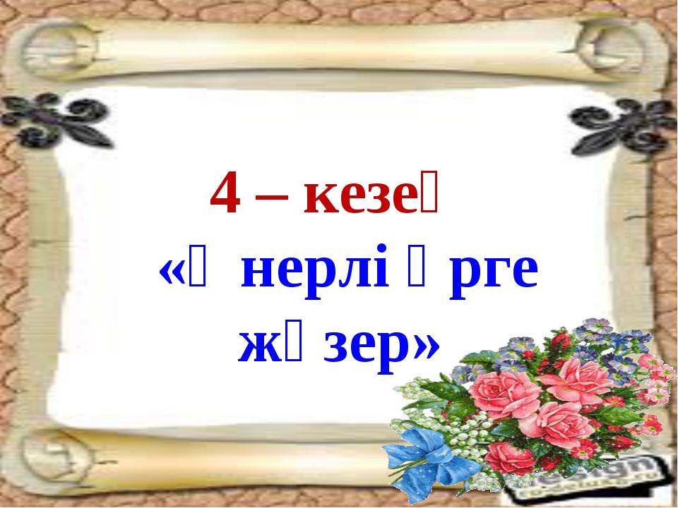 4 – кезең «Өнерлі өрге жүзер»