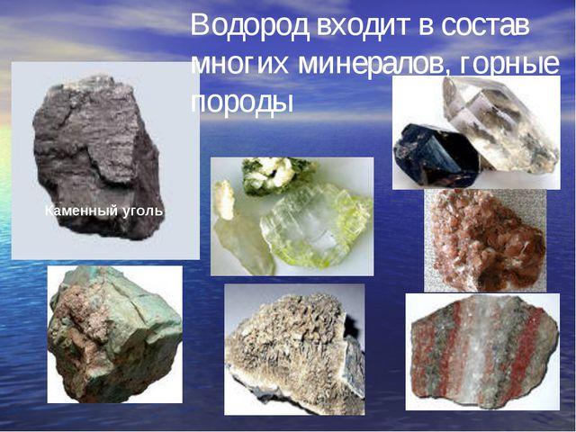 Каменный уголь Водород входит в состав многих минералов, горные породы