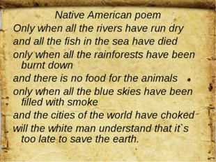 Native American poem Only when all the rivers have run dry and all the fish i
