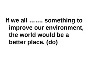 If we all ……. something to improve our environment, the world would be a bett
