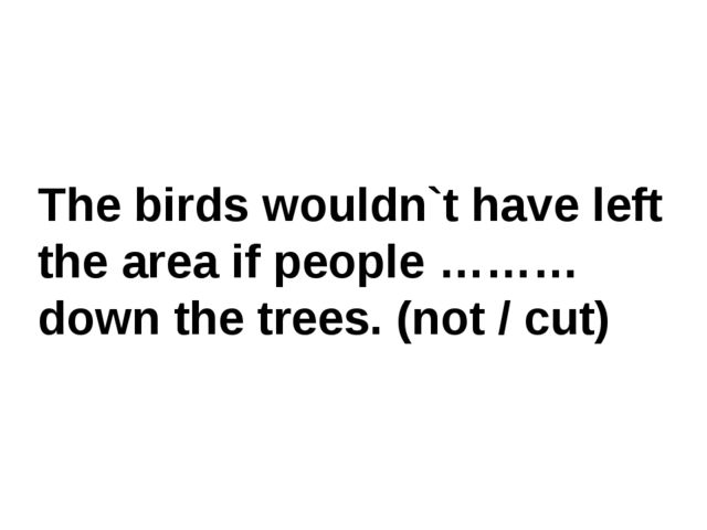 The birds wouldn`t have left the area if people ……… down the trees. (not / cut)