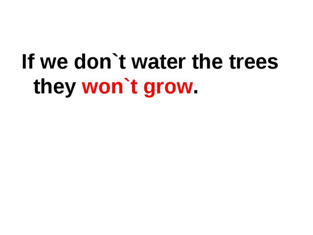 If we don`t water the trees they won`t grow.