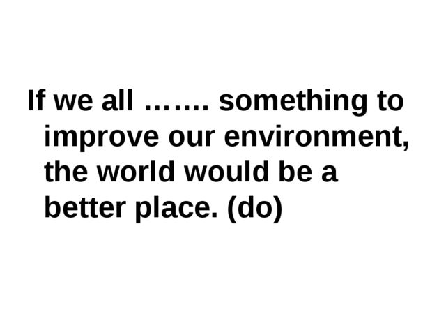 If we all ……. something to improve our environment, the world would be a bett...