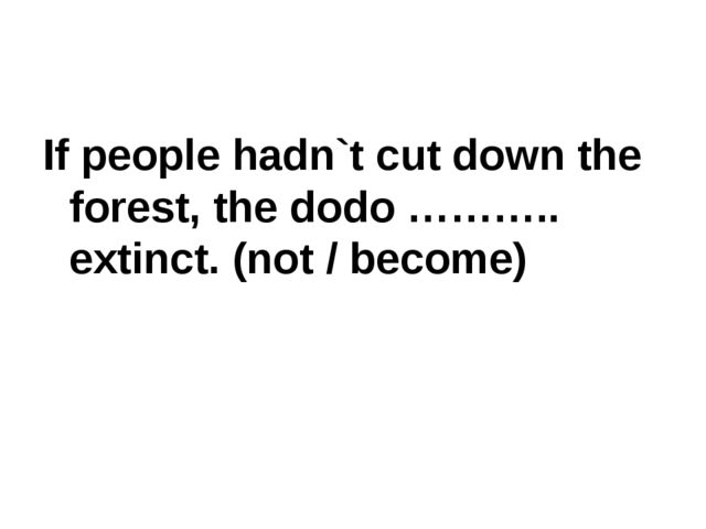 If people hadn`t cut down the forest, the dodo ……….. extinct. (not / become)