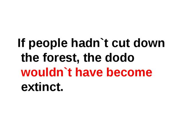 If people hadn`t cut down the forest, the dodo wouldn`t have become extinct.