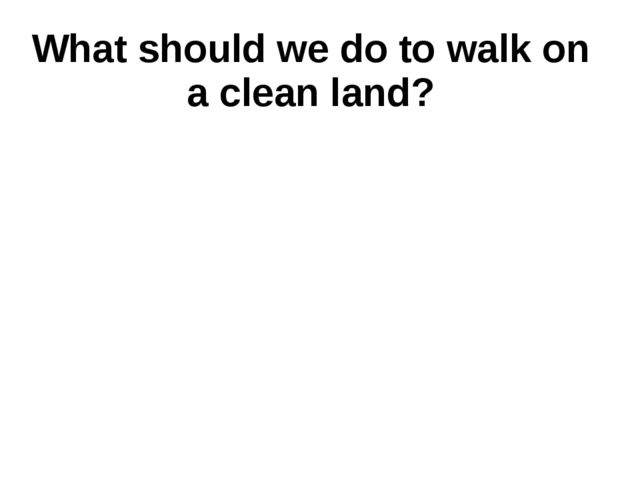 What should we do to walk on a clean land?